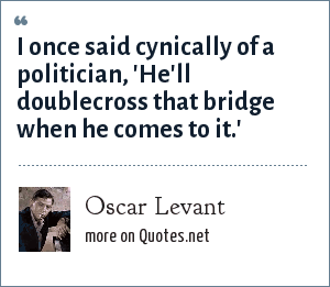 Oscar Levant: I once said cynically of a politician, 'He'll doublecross that bridge when he comes to it.'