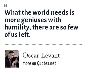 Oscar Levant: What the world needs is more geniuses with humility, there are so few of us left.