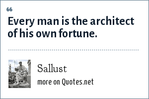 Sallust: Every man is the architect of his own fortune.