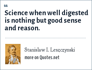 Stanislaw I. Leszczynski: Science when well digested is nothing but good sense and reason.