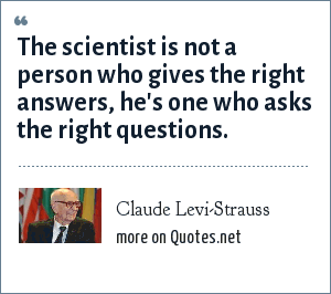 Claude Levi-Strauss: The scientist is not a person who gives the right answers, he's one who asks the right questions.
