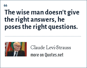 Claude Levi-Strauss: The wise man doesn't give the right answers, he poses the right questions.