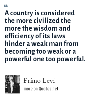 Primo Levi: A country is considered the more civilized the more the wisdom and efficiency of its laws hinder a weak man from becoming too weak or a powerful one too powerful.