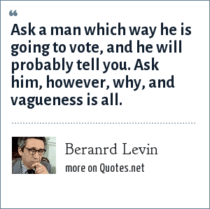 Beranrd Levin: Ask a man which way he is going to vote, and he will probably tell you. Ask him, however, why, and vagueness is all.
