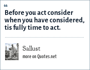 Sallust: Before you act consider when you have considered, tis fully time to act.