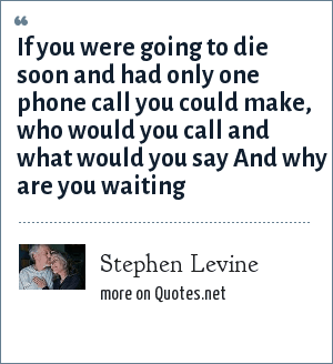 Stephen Levine: If you were going to die soon and had only one phone call you could make, who would you call and what would you say And why are you waiting