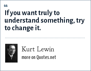 Kurt Lewin: If you want truly to understand something, try to change it.