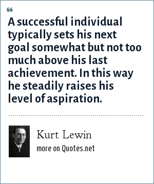 Kurt Lewin: A successful individual typically sets his next goal somewhat but not too much above his last achievement. In this way he steadily raises his level of aspiration.
