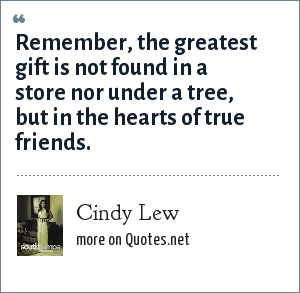 Cindy Lew: Remember, the greatest gift is not found in a store nor under a tree, but in the hearts of true friends.