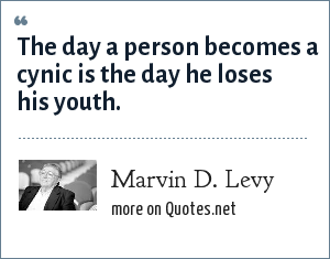 Marvin D. Levy: The day a person becomes a cynic is the day he loses his youth.