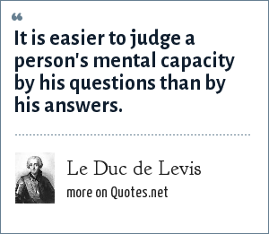 Le Duc de Levis: It is easier to judge a person's mental capacity by his questions than by his answers.