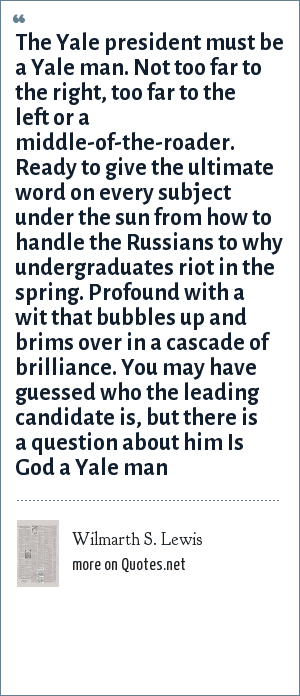 Wilmarth S. Lewis: The Yale president must be a Yale man. Not too far to the right, too far to the left or a middle-of-the-roader. Ready to give the ultimate word on every subject under the sun from how to handle the Russians to why undergraduates riot in the spring. Profound with a wit that bubbles up and brims over in a cascade of brilliance. You may have guessed who the leading candidate is, but there is a question about him Is God a Yale man