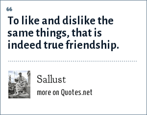 Sallust: To like and dislike the same things, that is indeed true friendship.