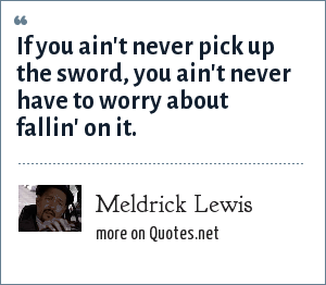 Meldrick Lewis: If you ain't never pick up the sword, you ain't never have to worry about fallin' on it.