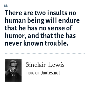Sinclair Lewis: There are two insults no human being will endure that he has no sense of humor, and that the has never known trouble.