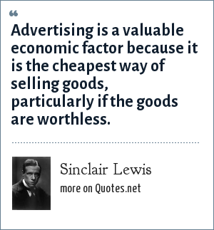 Sinclair Lewis: Advertising is a valuable economic factor because it is the cheapest way of selling goods, particularly if the goods are worthless.