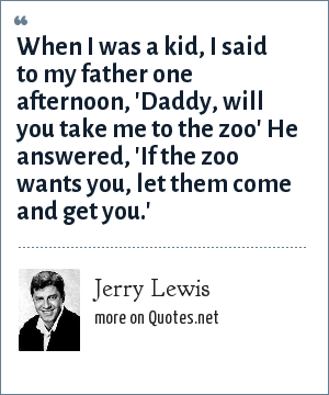 Jerry Lewis: When I was a kid, I said to my father one afternoon, 'Daddy, will you take me to the zoo' He answered, 'If the zoo wants you, let them come and get you.'