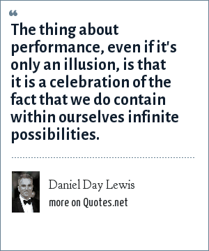 Daniel Day Lewis: The thing about performance, even if it's only an illusion, is that it is a celebration of the fact that we do contain within ourselves infinite possibilities.