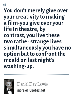 Daniel Day Lewis: You don't merely give over your creativity to making a film-you give over your life In theatre, by contrast, you live these two rather strange lives simultaneously you have no option but to confront the mould on last night's washing-up.