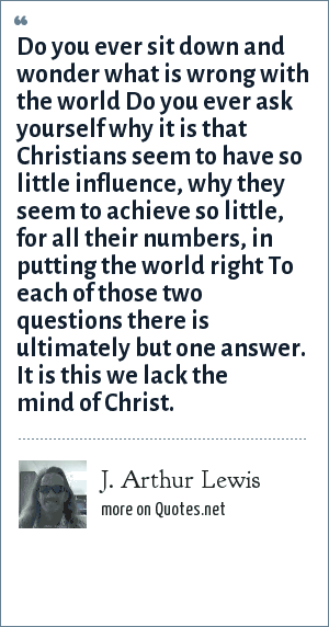 J. Arthur Lewis: Do you ever sit down and wonder what is wrong with the world Do you ever ask yourself why it is that Christians seem to have so little influence, why they seem to achieve so little, for all their numbers, in putting the world right To each of those two questions there is ultimately but one answer. It is this we lack the mind of Christ.
