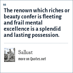 Sallust: The renown which riches or beauty confer is fleeting and frail mental excellence is a splendid and lasting possession.