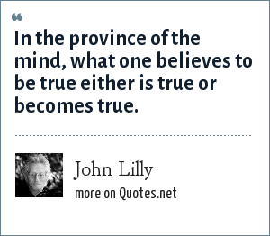 John Lilly: In the province of the mind, what one believes to be true either is true or becomes true.