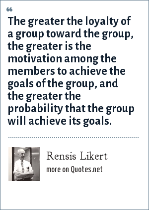 Rensis Likert: The greater the loyalty of a group toward the group, the greater is the motivation among the members to achieve the goals of the group, and the greater the probability that the group will achieve its goals.
