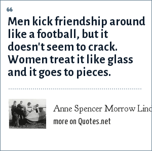 Anne Spencer Morrow Lindbergh: Men kick friendship around like a football, but it doesn't seem to crack. Women treat it like glass and it goes to pieces.