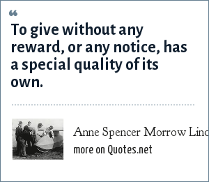 Anne Spencer Morrow Lindbergh: To give without any reward, or any notice, has a special quality of its own.