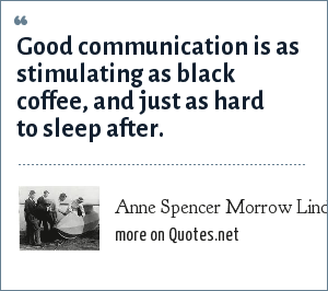 Anne Spencer Morrow Lindbergh: Good communication is as stimulating as black coffee, and just as hard to sleep after.