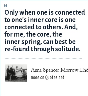 Anne Spencer Morrow Lindbergh: Only when one is connected to one's inner core is one connected to others. And, for me, the core, the inner spring, can best be re-found through solitude.