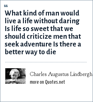 Charles Augustus Lindbergh, Jr.: What kind of man would live a life without daring Is life so sweet that we should criticize men that seek adventure Is there a better way to die
