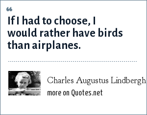 Charles Augustus Lindbergh, Jr.: If I had to choose, I would rather have birds than airplanes.
