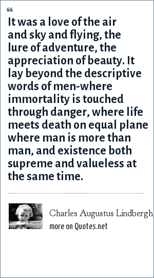 Charles Augustus Lindbergh, Jr.: It was a love of the air and sky and flying, the lure of adventure, the appreciation of beauty. It lay beyond the descriptive words of men-where immortality is touched through danger, where life meets death on equal plane where man is more than man, and existence both supreme and valueless at the same time.