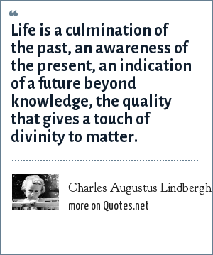 Charles Augustus Lindbergh, Jr.: Life is a culmination of the past, an awareness of the present, an indication of a future beyond knowledge, the quality that gives a touch of divinity to matter.