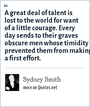 Sydney Smith: A great deal of talent is lost to the world for want of a little courage. Every day sends to their graves obscure men whose timidity prevented them from making a first effort.