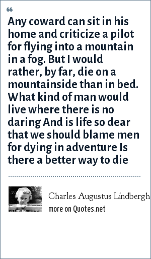 Charles Augustus Lindbergh, Jr.: Any coward can sit in his home and criticize a pilot for flying into a mountain in a fog. But I would rather, by far, die on a mountainside than in bed. What kind of man would live where there is no daring And is life so dear that we should blame men for dying in adventure Is there a better way to die