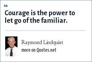Raymond Lindquist: Courage is the power to let go of the familiar.
