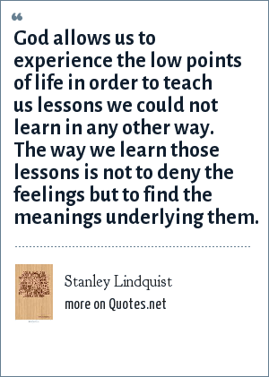 Stanley Lindquist: God allows us to experience the low points of life in order to teach us lessons we could not learn in any other way. The way we learn those lessons is not to deny the feelings but to find the meanings underlying them.