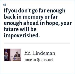 Ed Lindeman: If you don't go far enough back in memory or far enough ahead in hope, your future will be impoverished.