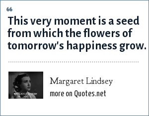 Margaret Lindsey: This very moment is a seed from which the flowers of tomorrow's happiness grow.