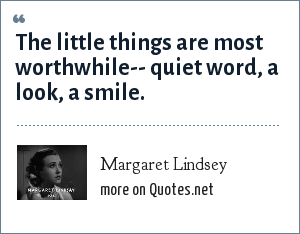 Margaret Lindsey: The little things are most worthwhile-- quiet word, a look, a smile.