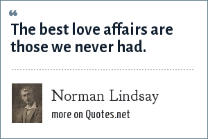 Norman Lindsay: The best love affairs are those we never had.