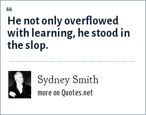 Sydney Smith: He not only overflowed with learning, he stood in the slop.