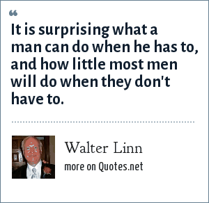 Walter Linn: It is surprising what a man can do when he has to, and how little most men will do when they don't have to.