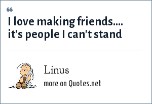 Linus: I love making friends.... it's people I can't stand