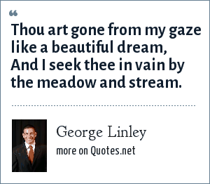 George Linley: Thou art gone from my gaze like a beautiful dream, And I seek thee in vain by the meadow and stream.