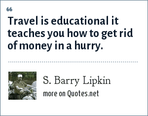 S. Barry Lipkin: Travel is educational it teaches you how to get rid of money in a hurry.