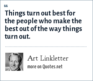 Art Linkletter: Things turn out best for the people who make the best out of the way things turn out.