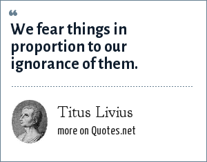 Titus Livius: We fear things in proportion to our ignorance of them.